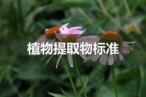 植物提取物标准出台将带动行业产品质量提升